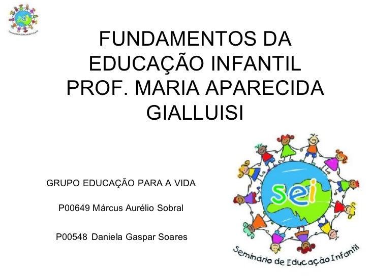 FUNDAMENTOS DA EDUCAÇÃO INFANTIL PROF. MARIA APARECIDA GIALLUISI GRUPO EDUCAÇÃO PARA A VIDA P00649 Márcus Aurélio Sobral P...