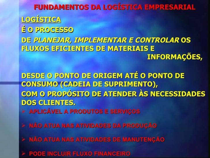 FUNDAMENTOS DA LOGÍSTICA EMPRESARIAL LOGÍSTICA É O PROCESSO  DE  PLANEJAR, IMPLEMENTAR E CONTROLAR  OS FLUXOS EFICIENTES D...
