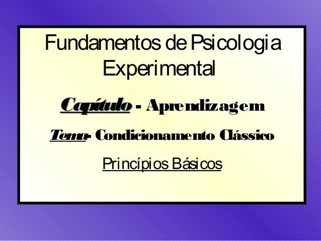 Fundamentos de Psicologia     Experimental Capítulo - AprendizagemTem Condicionamento Clássico   a-      Princípios Básicos