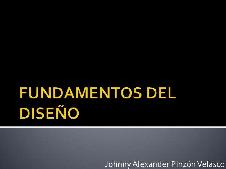 FUNDAMENTOS DEL DISEÑO<br />Johnny Alexander Pinzón Velasco<br />