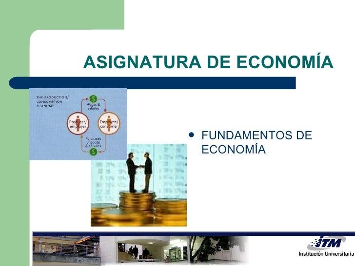 ASIGNATURA DE ECONOMÍA <ul><li>FUNDAMENTOS DE ECONOMÍA  </li></ul>