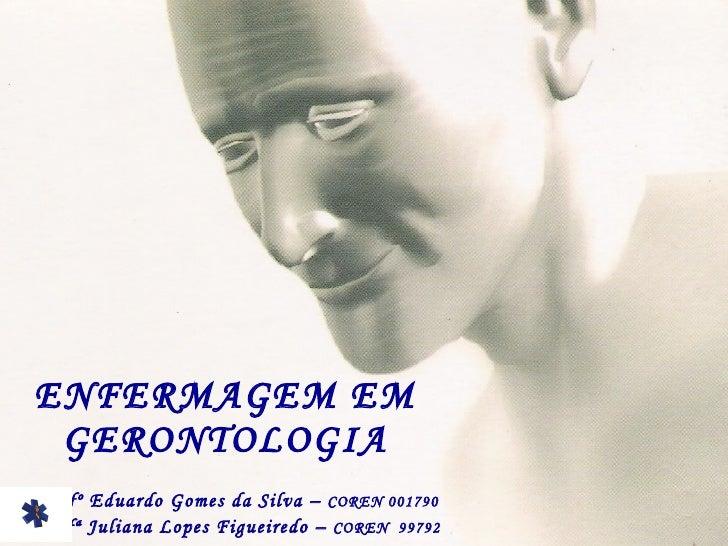 ENFERMAGEM EM GERONTOLOGIA Enfº Eduardo Gomes da Silva –  COREN 001790 Enfª Juliana Lopes Figueiredo –  COREN  99792