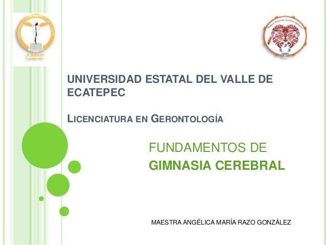 UNIVERSIDAD ESTATAL DEL VALLE DE ECATEPEC LICENCIATURA EN GERONTOLOGÍA FUNDAMENTOS DE GIMNASIA CEREBRAL MAESTRA ANGÉLICA M...