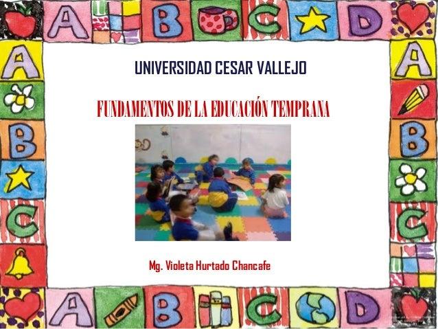 UNIVERSIDAD CESAR VALLEJOFUNDAMENTOS DE LA EDUCACIÓN TEMPRANA        Mg. Violeta Hurtado Chancafe