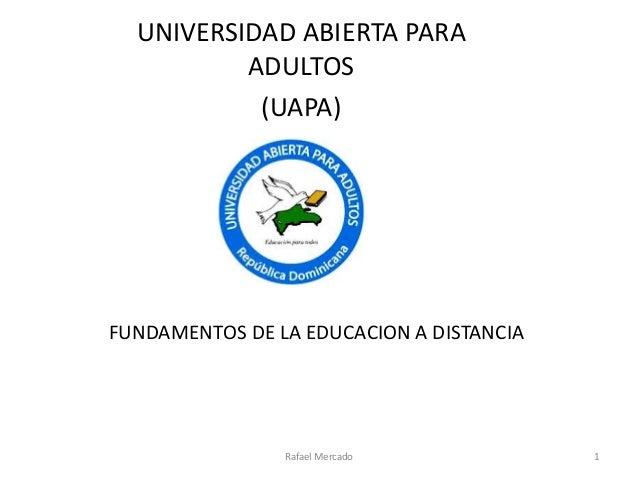 FUNDAMENTOS DE LA EDUCACION A DISTANCIA UNIVERSIDAD ABIERTA PARA ADULTOS (UAPA) Rafael Mercado 1