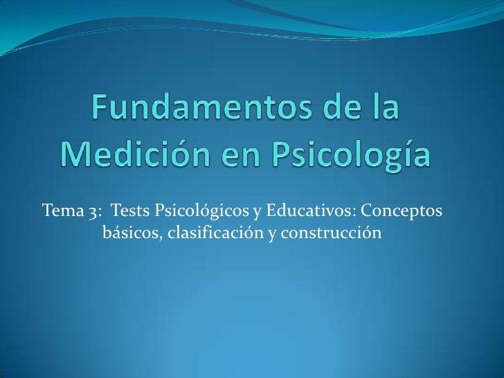 Fundamentos de la Medición en Psicología<br />Tema 3:  Tests Psicológicos y Educativos: Conceptos básicos, clasificación y...