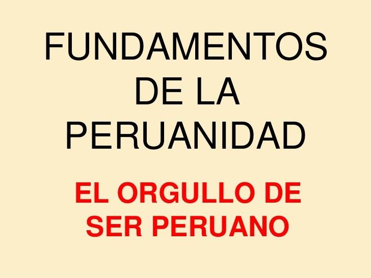 FUNDAMENTOS     DE LA  PERUANIDAD  EL ORGULLO DE   SER PERUANO