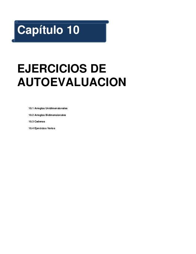 Capítulo 10EJERCICIOS DEAUTOEVALUACION  10.1 Arreglos Unidimensionales  10.2 Arreglos Bidimensionales  10.3 Cadenas  10.4 ...