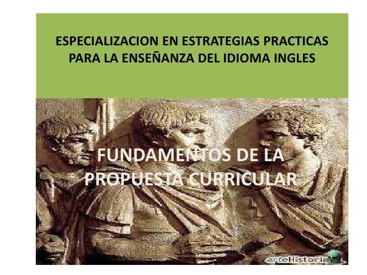 ESPECIALIZACION EN ESTRATEGIAS PRACTICAS  PARA LA ENSEÑANZA DEL IDIOMA INGLES     FUNDAMENTOS DE LA    PROPUESTA CURRICULAR