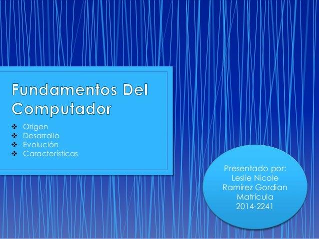  Origen   Desarrollo   Evolución   Características  Presentado por:  Leslie Nicole  Ramírez Gordian  Matrícula  2014-2...