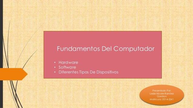 Fundamentos Del Computador  • Hardware  • Software  • Diferentes Tipos De Dispositivos  Presentado Por:  Leslie Nicole Ram...