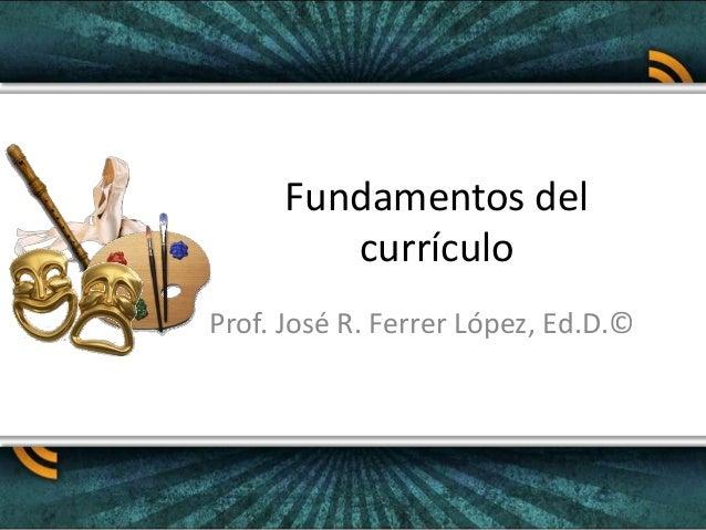 Fundamentos del currículo Prof. José R. Ferrer López, Ed.D.©