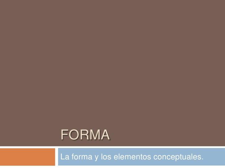 FORMA<br />La forma y los elementos conceptuales.<br />