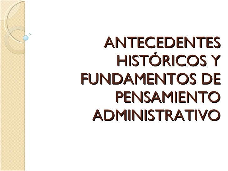 ANTECEDENTES HISTÓRICOS Y FUNDAMENTOS DE PENSAMIENTO ADMINISTRATIVO