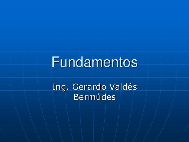 Fundamentos<br />Ing. Gerardo Valdés Bermúdes<br />