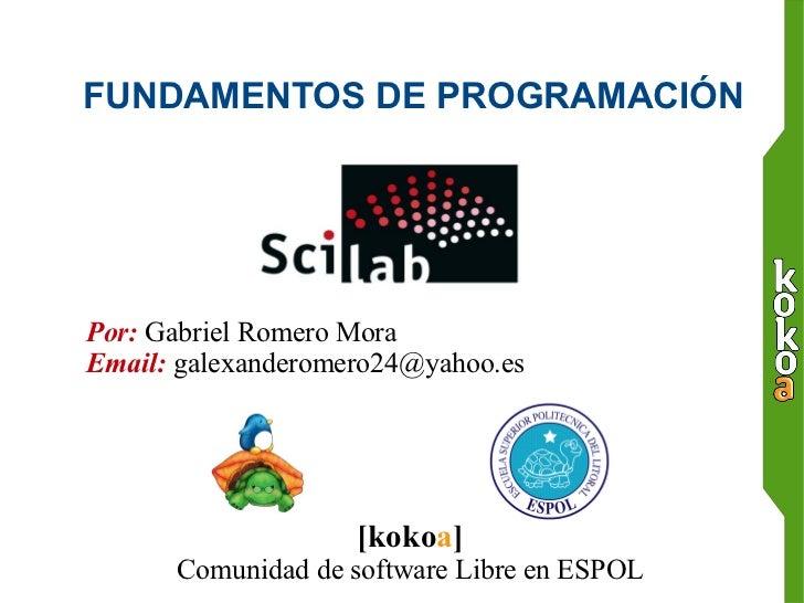 FUNDAMENTOS DE PROGRAMACIÓN   Por:  Gabriel Romero Mora Email:  [email_address] [koko a ] Comunidad de software Libre en E...