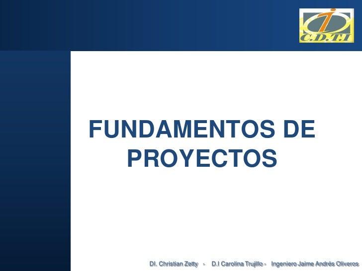 FUNDAMENTOS DE  PROYECTOS   DI. Christian Zetty -   D.I Carolina Trujillo - Ingeniero Jaime Andrés Oliveros