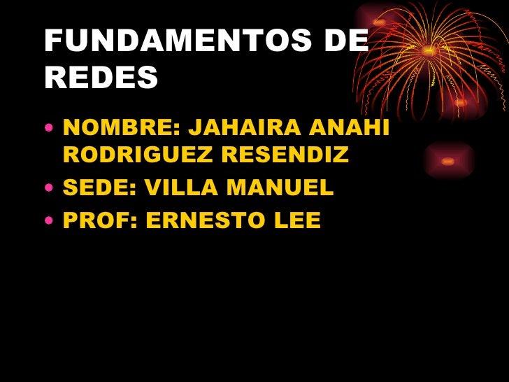 FUNDAMENTOS DE REDES <ul><li>NOMBRE: JAHAIRA ANAHI RODRIGUEZ RESENDIZ </li></ul><ul><li>SEDE: VILLA MANUEL </li></ul><ul><...
