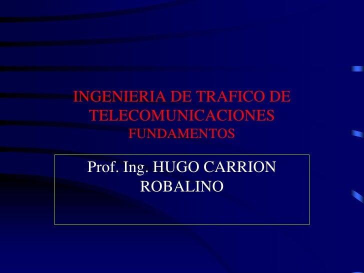INGENIERIA DE TRAFICO DE  TELECOMUNICACIONES      FUNDAMENTOS Prof. Ing. HUGO CARRION         ROBALINO