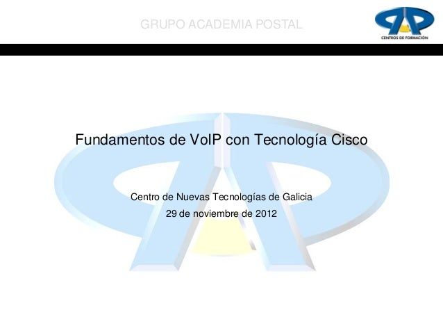 GRUPO ACADEMIA POSTALFundamentos de VoIP con Tecnología Cisco       Centro de Nuevas Tecnologías de Galicia              2...