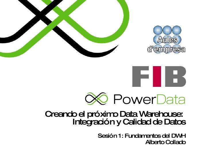 Creando el próximo Data Warehouse:  Integración y Calidad de Datos Sesión 1: Fundamentos del DWH Alberto Collado