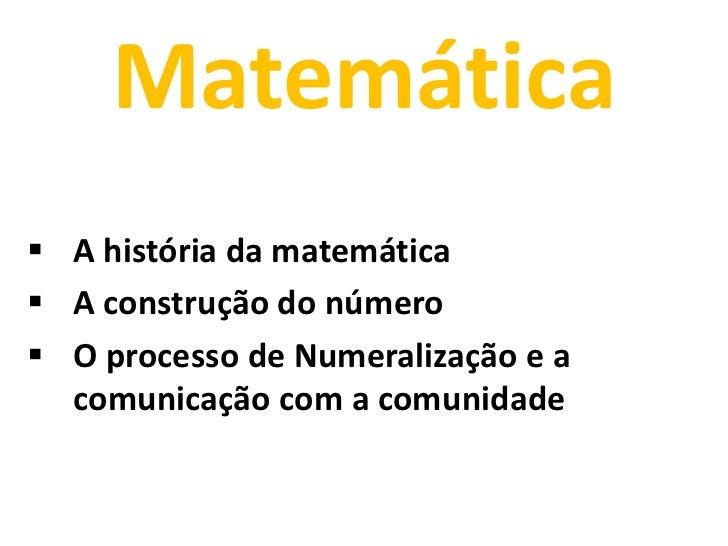 Matemática A história da matemática A construção do número O processo de Numeralização e a  comunicação com a comunidade