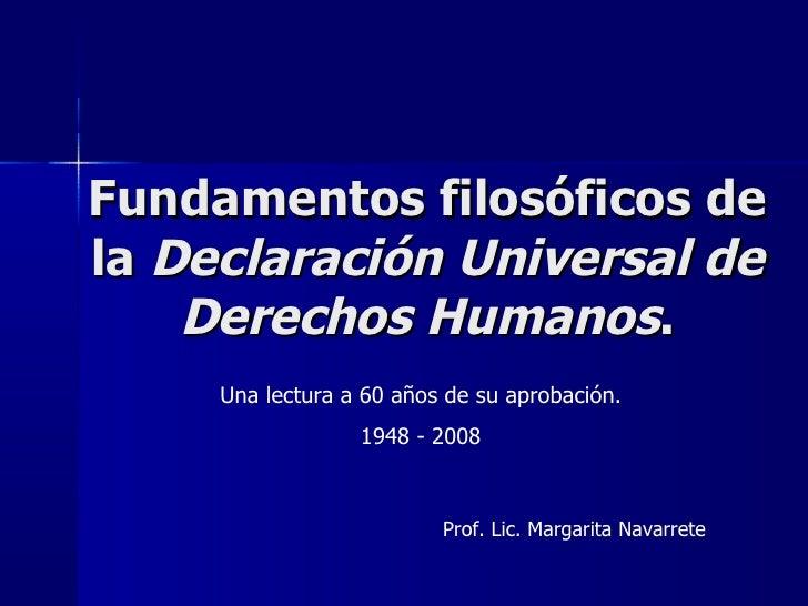 Fundamentos filosóficos de la  Declaración Universal de Derechos Humanos . Una lectura a 60 años de su aprobación. 1948 - ...