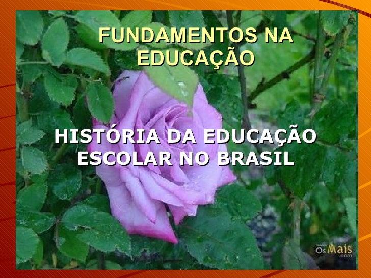 FUNDAMENTOS NA EDUCAÇÃO HISTÓRIA DA EDUCAÇÃO ESCOLAR NO BRASIL