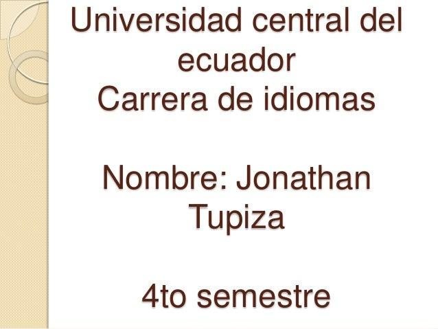 Universidad central del       ecuador Carrera de idiomas  Nombre: Jonathan      Tupiza    4to semestre
