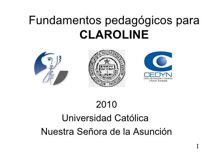 Fundamentos pedagógicos para  CLAROLINE 2010 Universidad Católica  Nuestra Señora de la Asunción I