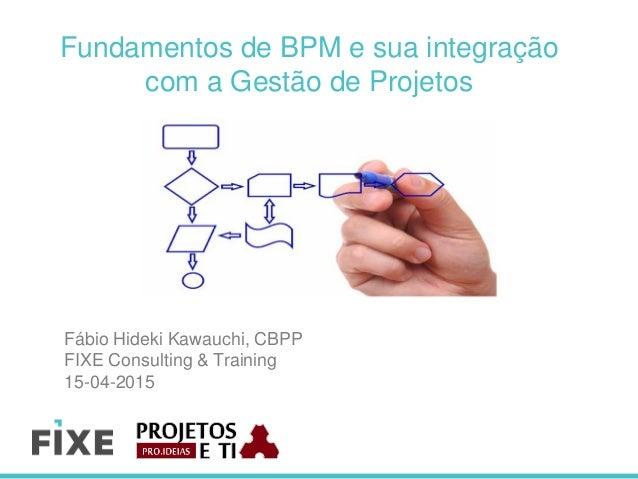 Fundamentos de BPM e sua integração com a Gestão de Projetos Fábio Hideki Kawauchi, CBPP FIXE Consulting & Training 15-04-...
