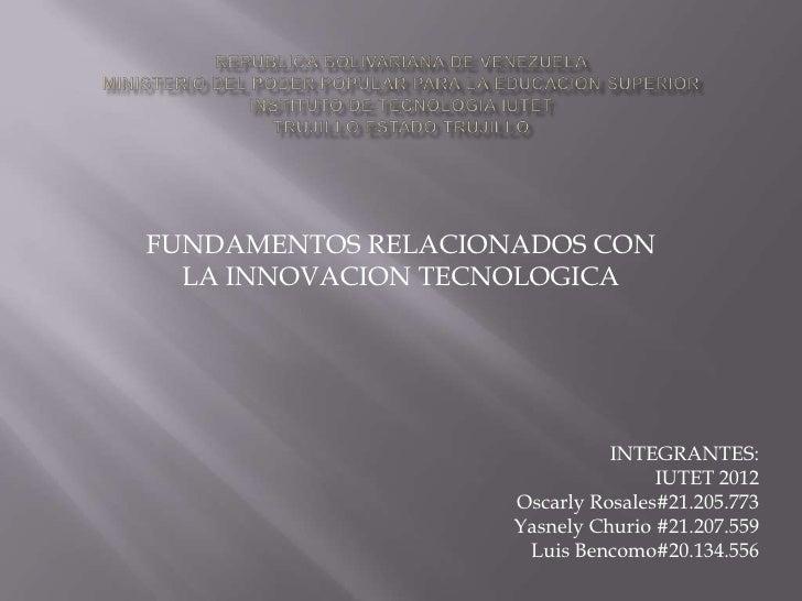 FUNDAMENTOS RELACIONADOS CON  LA INNOVACION TECNOLOGICA                              INTEGRANTES:                         ...