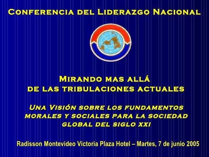 Conferencia del Liderazgo Nacional Radisson Montevideo Victoria Plaza Hotel – Martes, 7 de junio 2005  Mirando mas allá  d...