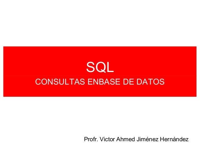 SQLCONSULTAS ENBASE DE DATOS         Profr. Victor Ahmed Jiménez Hernández