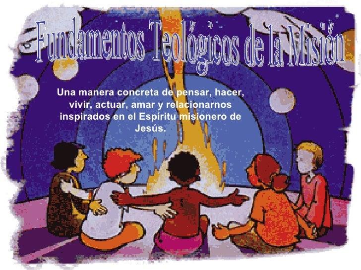Fundamentos Teológicos de la Misión Una manera concreta de pensar, hacer, vivir, actuar, amar y relacionarnos inspirados e...