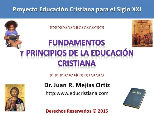 Dr. Juan R. Mejías Ortiz http:www.educristiana.com Proyecto Educación Cristiana para el Siglo XXI  