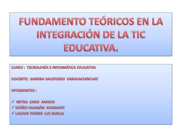 FUNDAMENTO TEÓRICOS EN LA INTEGRACIÓN DE LA TIC EDUCATIVA.<br />CURSO :  TECNOLOGÍA E INFORMÁTICA EDUCATIVA<br />DOCENTE: ...