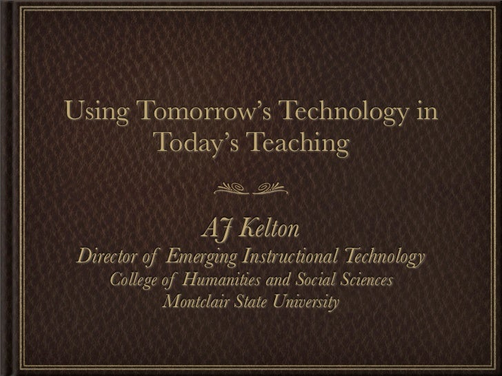 Using Tomorrow's Technology in        Today's Teaching                     AJ Kelton  Director of Emerging Instructional T...