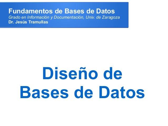 Fundamentos de Bases de DatosGrado en Información y Documentación, Univ. de ZaragozaDr. Jesús Tramullas       Diseño de   ...