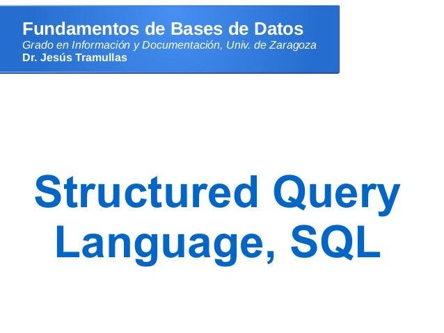 Fundamentos de Bases de DatosGrado en Información y Documentación, Univ. de ZaragozaDr. Jesús TramullasStructured QueryLan...