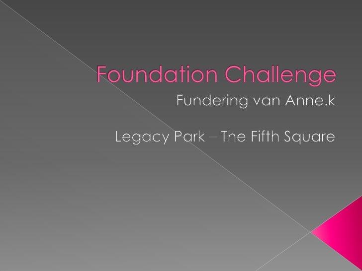 Foundation Challenge<br />Fundering van Anne.k<br />Legacy Park – The Fifth Square<br />