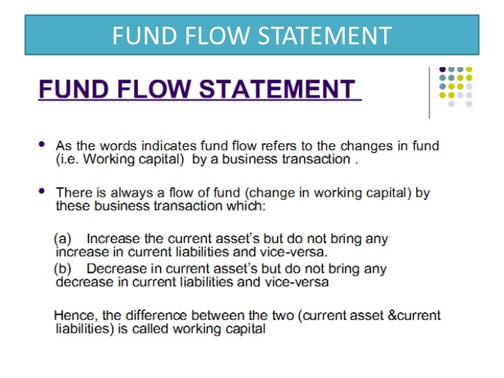 fund flow statement To prepare a funds flow statement, we need the information relating to the non-current area of the balance sheet at two points of time the analysis we make from that information would be relating to the period between the two dates.
