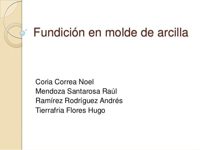 Fundición en molde de arcilla  Coria Correa Noel Mendoza Santarosa Raúl Ramírez Rodríguez Andrés Tierrafria Flores Hugo