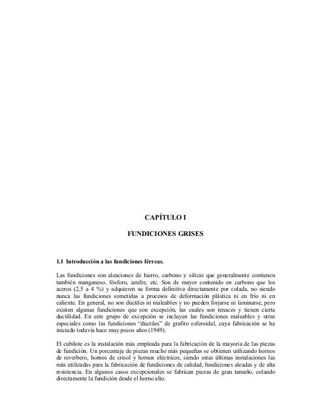 CAPÍTULO I FUNDICIONES GRISES 1.1 Introducción a las fundiciones férreas. Las fundiciones son aleaciones de hierro, carbon...