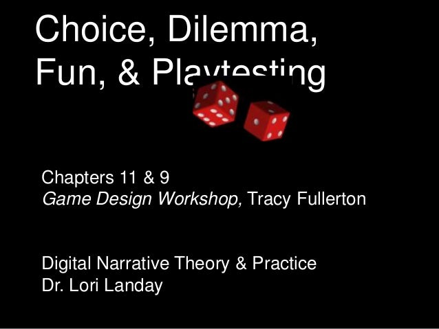 Choice, Dilemma, Fun, & Playtesting Chapters 11 & 9 Game Design Workshop, Tracy Fullerton  Digital Narrative Theory & Prac...