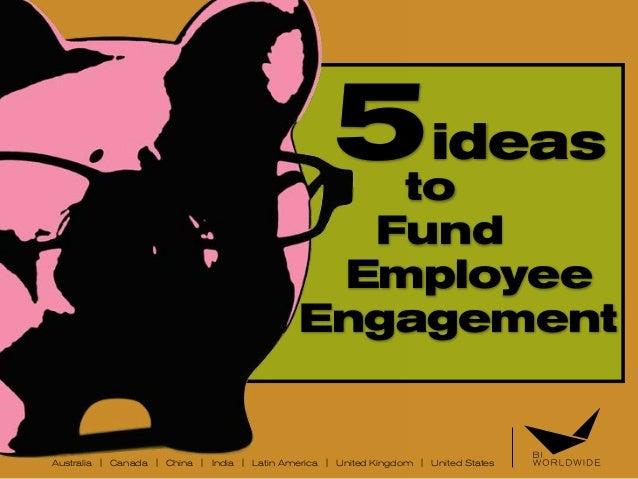 Australia | Canada | China | India | Latin America | United Kingdom | United States 5ideas to Fund Employee Engagement