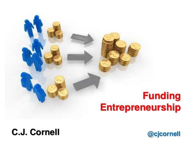Funding entrepreneurship cj cornell-cronkite-november 14th 2012