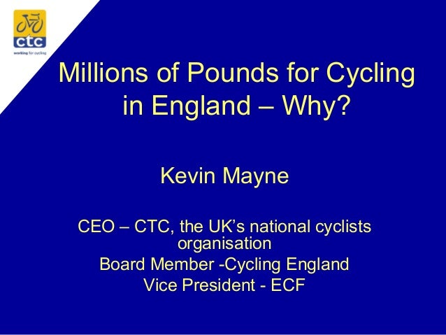Millions of Pounds for Cycling in England – Why? Kevin Mayne CEO – CTC, the UK's national cyclists organisation Board Memb...