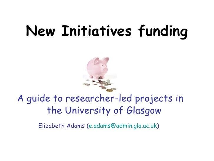 New Initiatives funding <ul><li>A guide to researcher-led projects in the University of Glasgow </li></ul><ul><li>Elizabet...