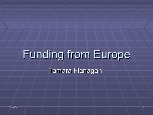 18/06/1318/06/13 11Funding from EuropeFunding from EuropeTamara FlanaganTamara Flanagan